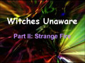 Witches Unaware: Strange Fire (Part II)